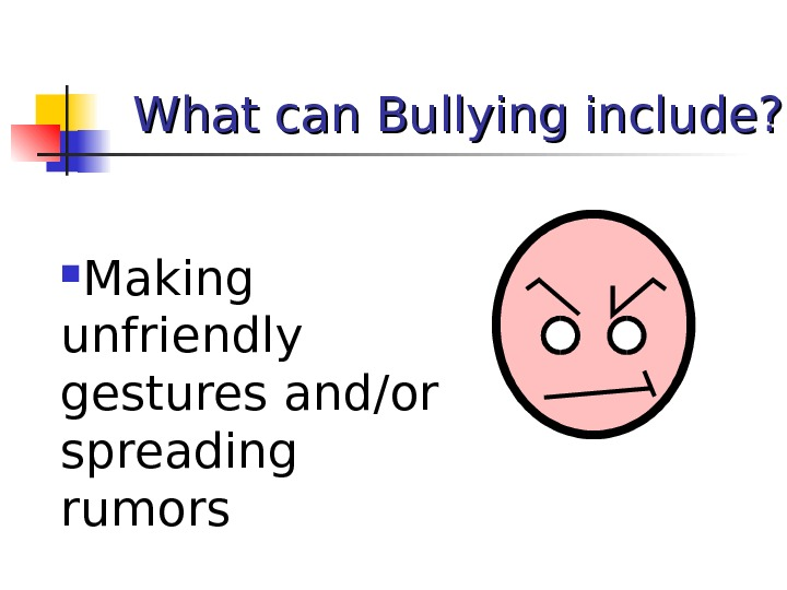 What can Bullying include?  Making unfriendly gestures and/or spreading rumors