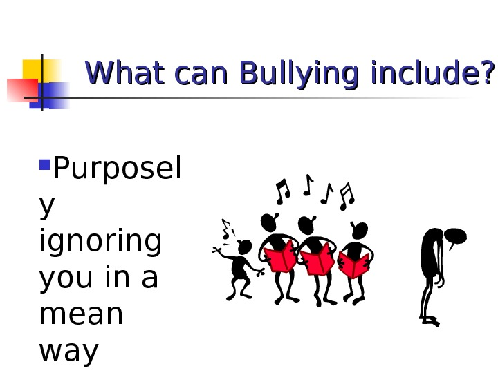 What can Bullying include?  Purposel y ignoring you in a mean way