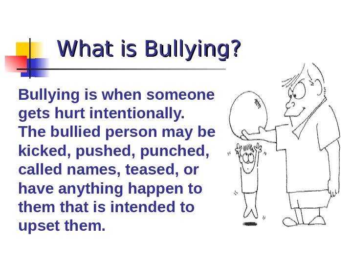 What is Bullying? Bullying is when someone gets hurt intentionally.  The bullied person may be