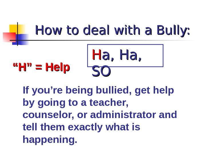 "How to deal with a Bully: """" H"" = Help If you're being bullied, get help"