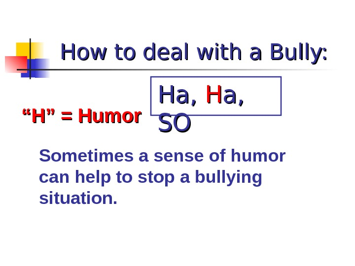 "How to deal with a Bully: """" H"" = Humor Sometimes a sense of humor can"