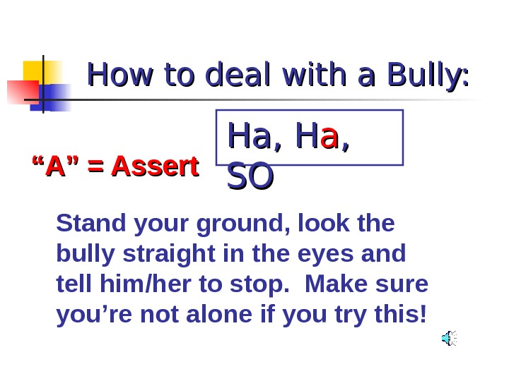 "How to deal with a Bully: """" A"" = Assert Stand your ground, look the bully"