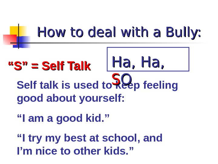 "How to deal with a Bully: """" S"" = Self Talk Self talk is used to"