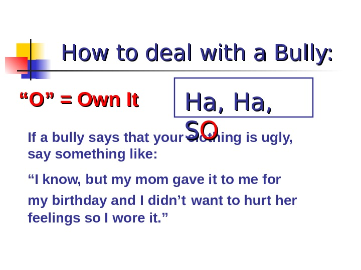 "How to deal with a Bully: """" O"" = Own It If a bully says that"