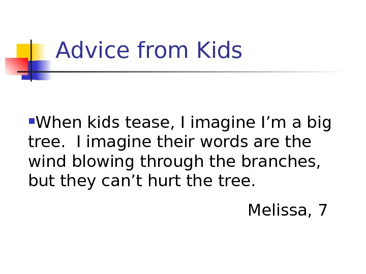 Advice from Kids When kids tease, I imagine I'm a big tree.  I imagine their