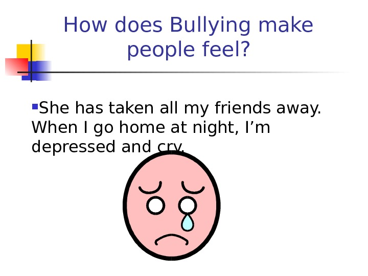 How does Bullying make people feel?  She has taken all my friends away.  When