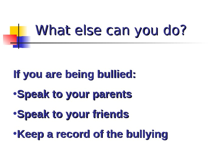What else can you do? If you are being bullied:  • Speak to your parents