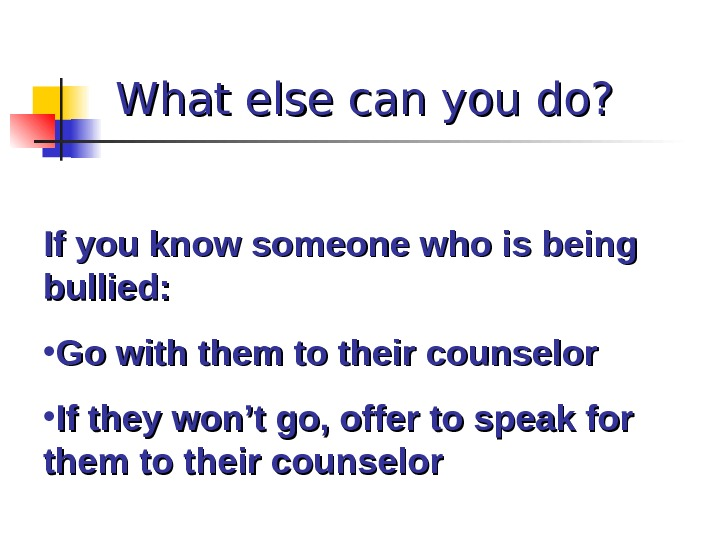 What else can you do? If you know someone who is being bullied:  • Go