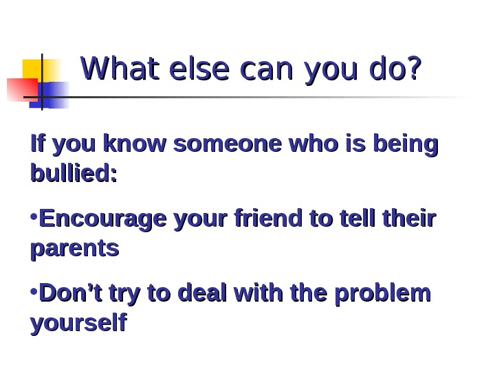 What else can you do? If you know someone who is being bullied:  • Encourage