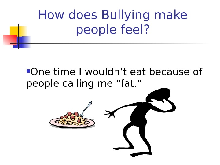 How does Bullying make people feel?  One time I wouldn't eat because of people calling