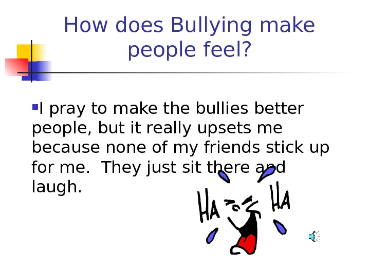 How does Bullying make people feel?  I pray to make the bullies better people, but