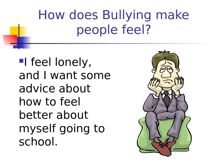 How does Bullying make people feel?  I feel lonely,  and I want some advice