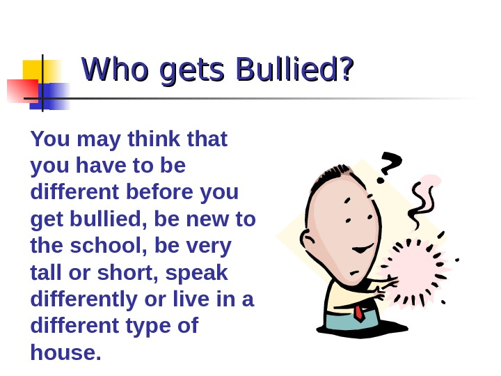 Who gets Bullied? You may think that you have to be different before you get bullied,