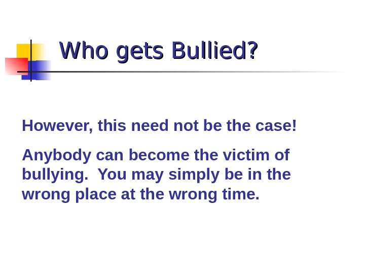 Who gets Bullied? However, this need not be the case! Anybody can become the victim of