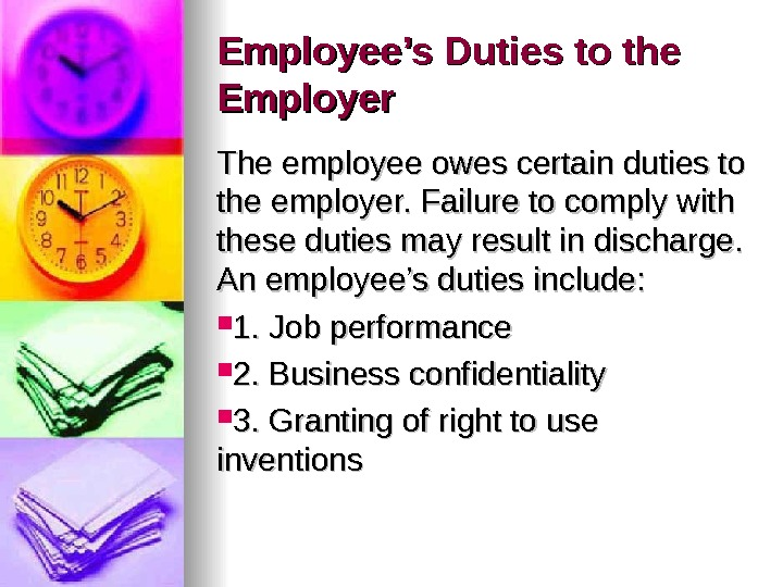 Employee's Duties to the Employer The employee owes certain duties to the employer. Failure to comply
