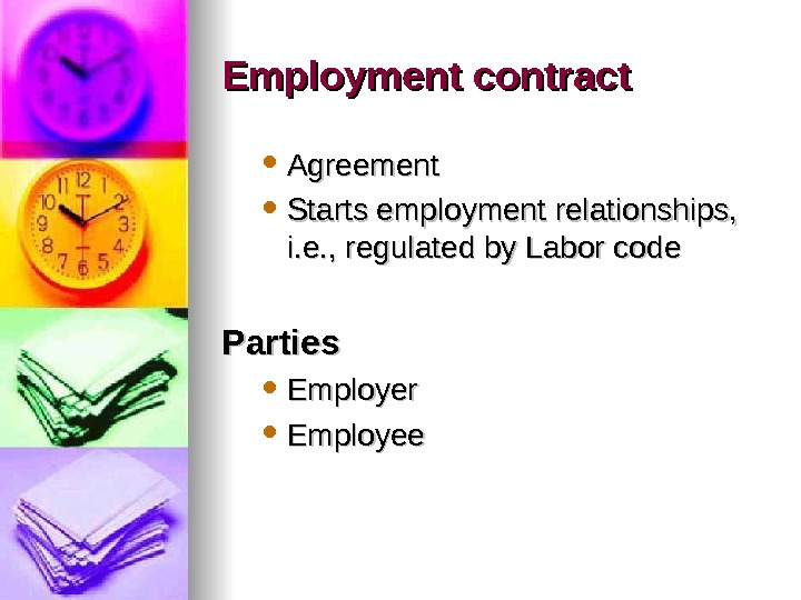Employment contract Agreement Starts employment relationships,  i. e. , regulated by Labor code Parties Employer