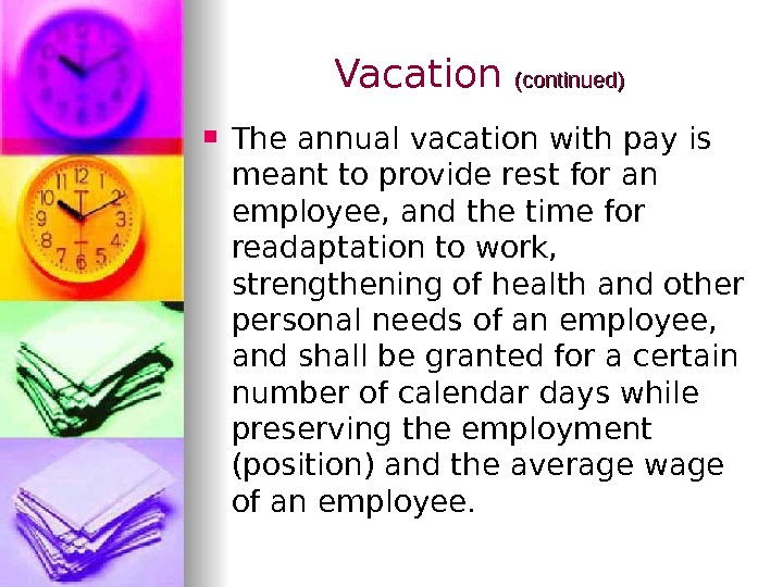 Vacation (continued)  The annual vacation with pay is meant to provide rest for an employee,