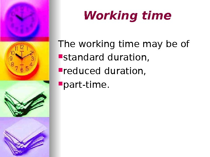 Working time The working time may be of  standard duration,  reduced duration,  part-time.