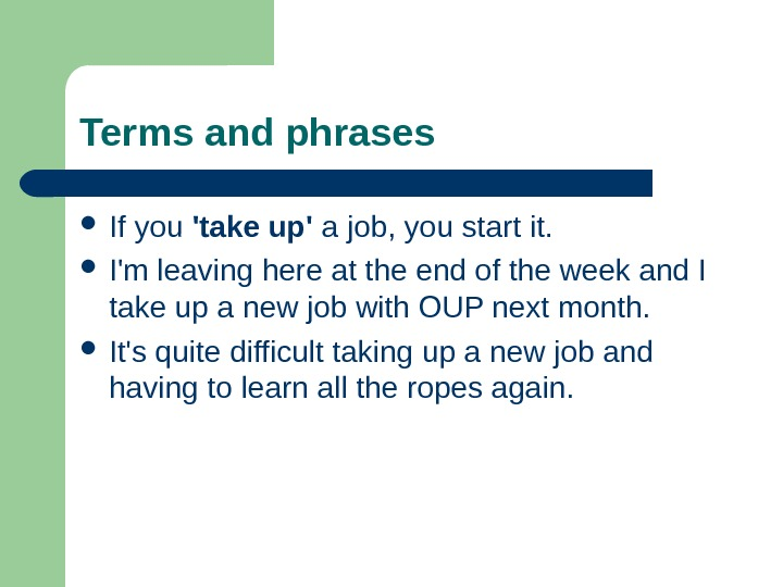 Terms and phrases If you 'take up' a job, you start it.  I'm leaving here