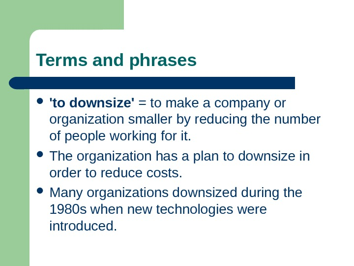 Terms and phrases 'to downsize' = to make a company or organization smaller by reducing the