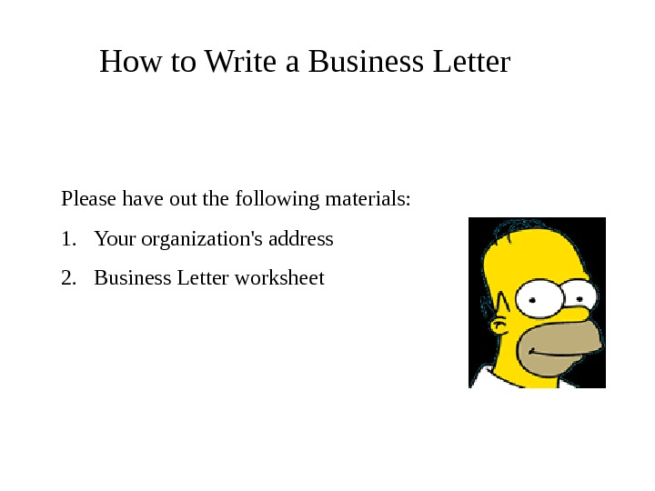 How to Write a Business Letter Please have out the following materials: 1. Your