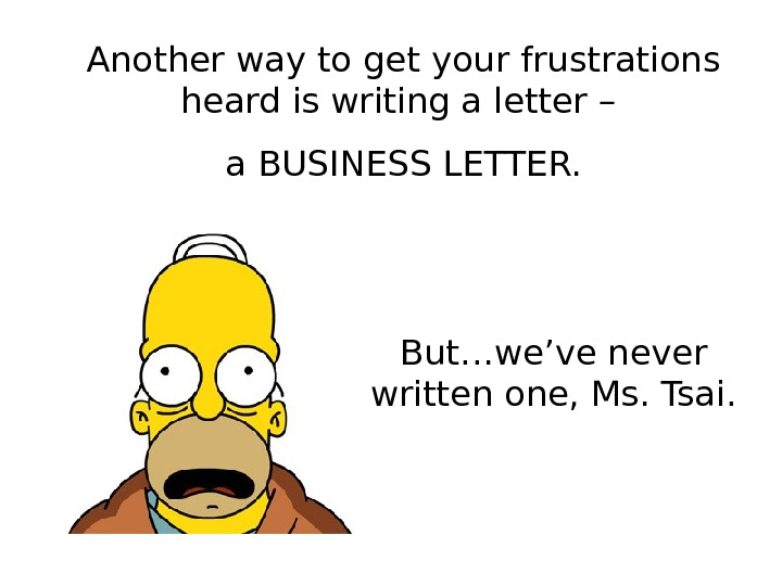 Another way to get your frustrations heard is writing a letter – a BUSINESS