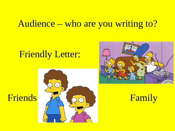 Audience – who are you writing to? Friendly Letter: Family. Friends