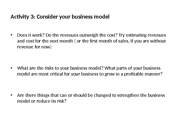Activity 3: Consider your business model • Does it work? Do the revenues outweigh the cost?
