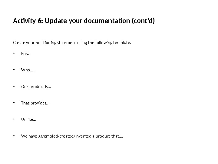 Activity 6: Update your documentation (cont'd) Create your positioning statement using the following template.  •