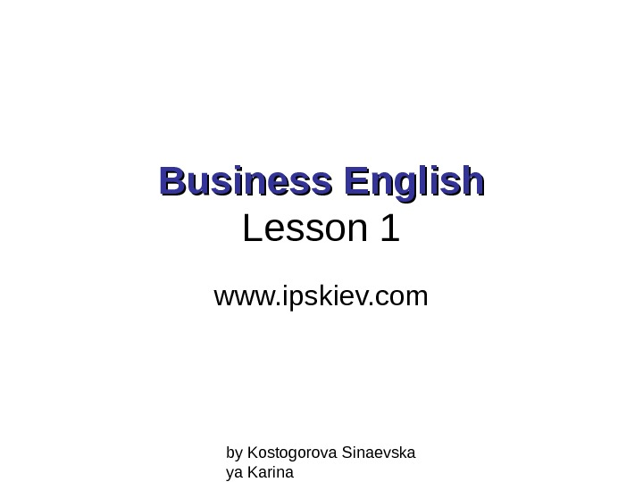 by Kostogorova Sinaevska ya Karina. Business English Lesson 1 www. ipskiev. com