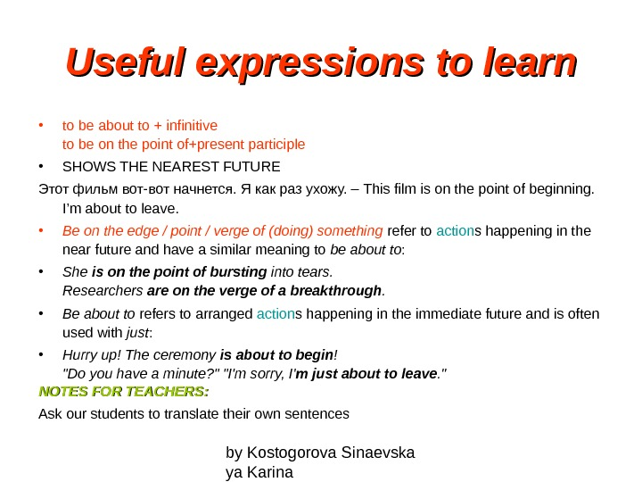 by Kostogorova Sinaevska ya Karina. Useful expressions to learn • to be about to +