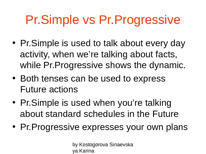 by Kostogorova Sinaevska ya Karina. Pr. Simple vs Pr. Progressive • Pr. Simple is used