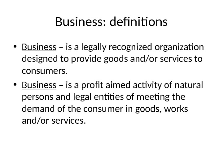 Business: definitions • Business – is a legally recognized organization designed to provide goods and/or services