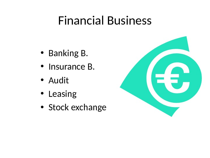 Financial Business • Banking B.  • Insurance B.  • Audit • Leasing • Stock