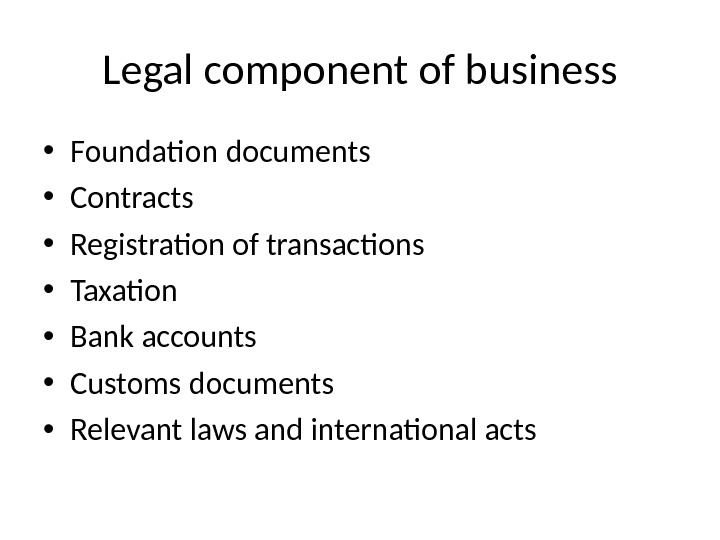 Legal component of business • Foundation documents • Contracts • Registration of transactions • Taxation •