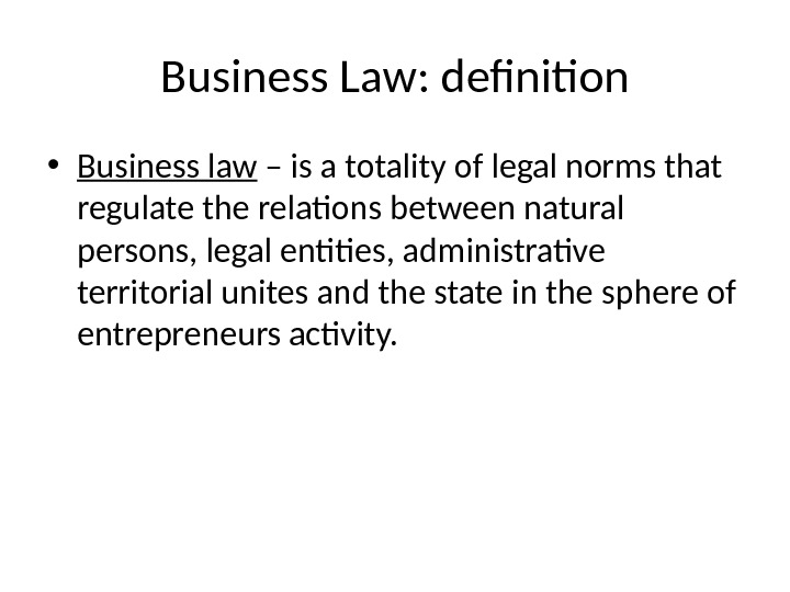 Business Law: definition • Business law – is a totality of legal norms that regulate the