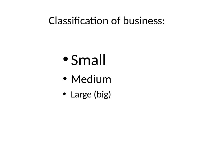 Classification of business:  • Small • Medium • Large (big)