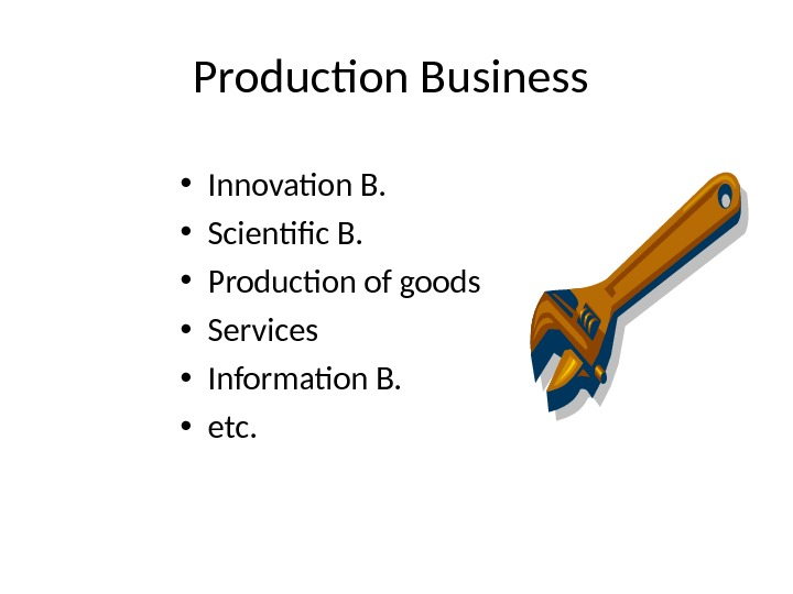 Production Business  • Innovation B.  • Scientific B.  • Production of goods •
