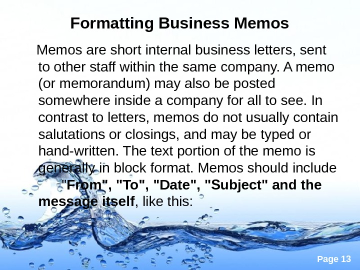 Page 13 Formatting Business Memos are short internal business letters, sent to other staff within the