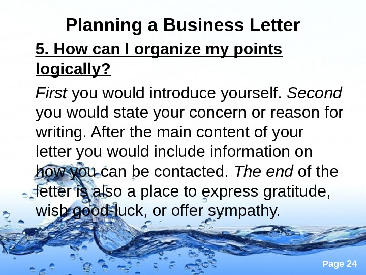 Page 24 Planning a Business Letter 5. How can I organize my points logically? First you
