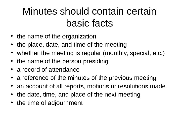 Minutes should contain certain basic facts • the name of the organization • the place, date,