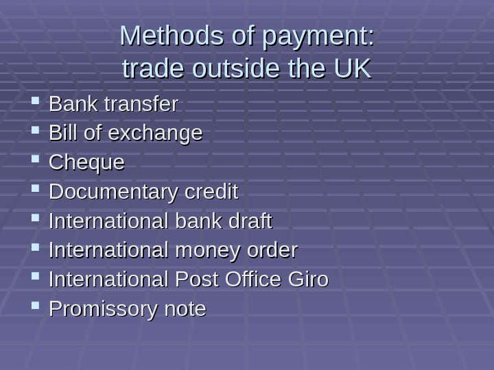 Methods of payment: trade outside the UK Bank transfer Bill of exchange Cheque Documentary credit International