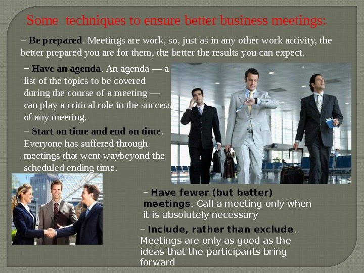 Some techniques to ensure better business meetings : −  Be prepared. Meetings are work, so,