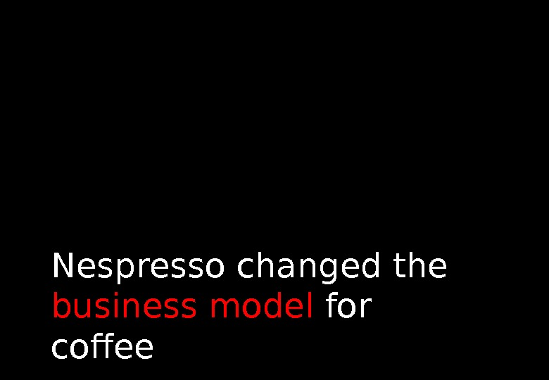 Nespresso changed the business model for coffee