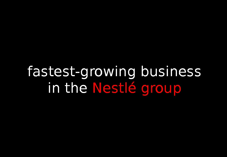 fastest-growing business in the Nestlé group