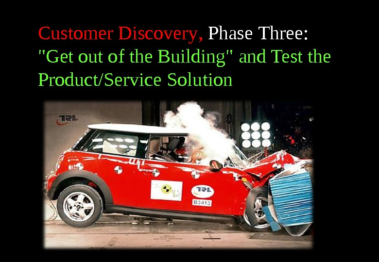 Customer Discovery ,  Phase Three :  Get out of the Building and Test the