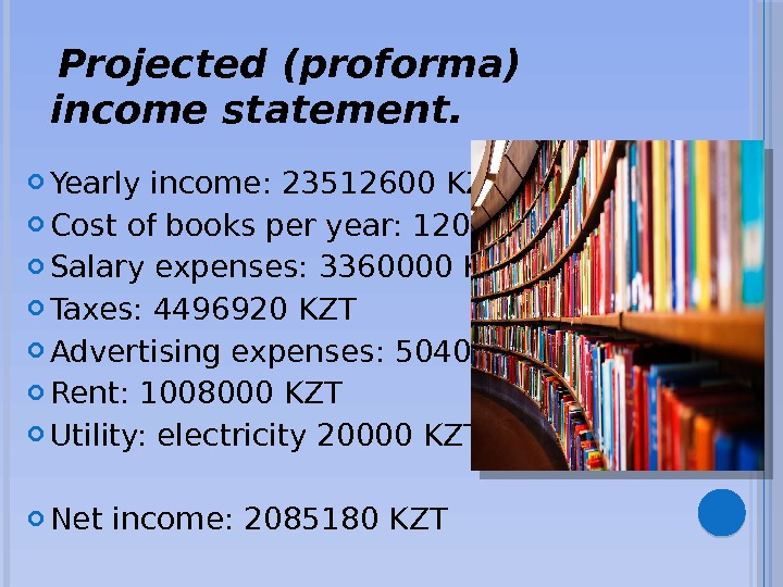 Projected (proforma) income statement.  Yearly income: 23512600 KZT Cost of books per year: