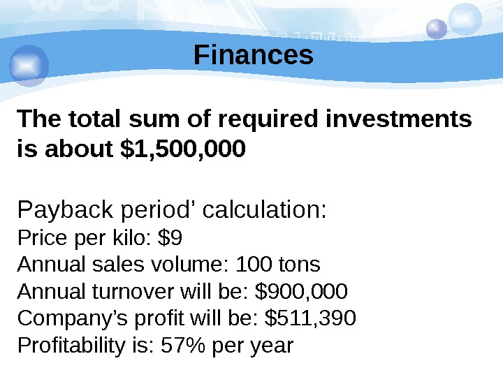 Finances The total sum of required investments is about $1, 500, 000 Payback period' calculation: Price