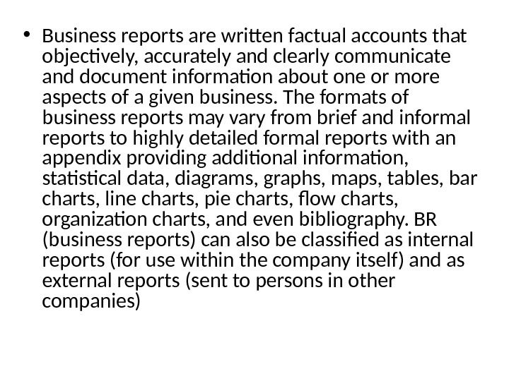 • Business reports are written factual accounts that objectively, accurately and clearly communicate and document