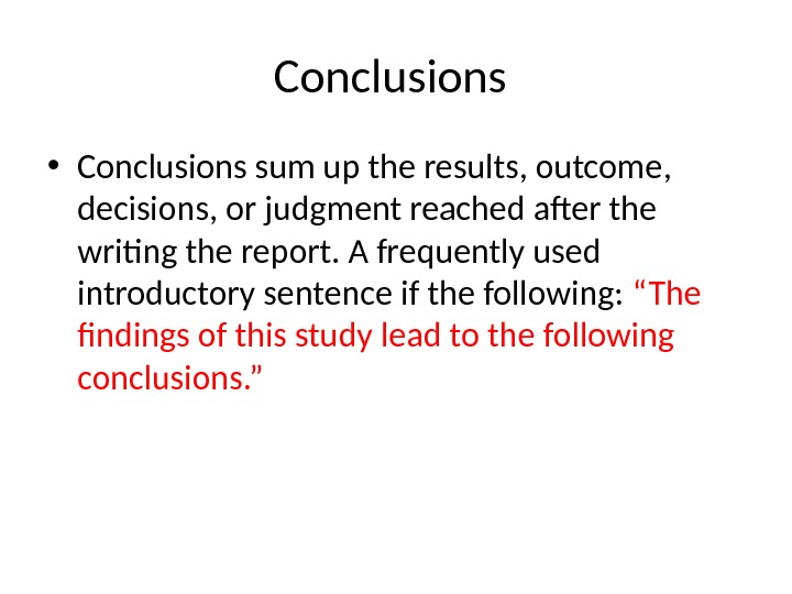Conclusions  • Conclusions sum up the results, outcome,  decisions, or judgment reached after the